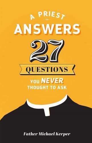 A Priest Answers 27 Questions You Never Thought to Ask -  Fr. Michael Kerper