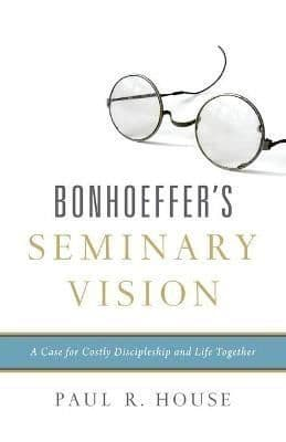 Bonhoeffer's Seminary Vision: A Case for Costly Discipleship and Life Together  –  Paul R. House