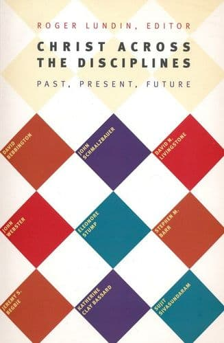 Christ Across the Disciplines: Past, Present, Future by Roger Lundin