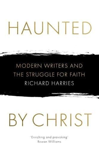 Haunted by Christ: Modern Writers and the Struggle for Faith By Richard Harries