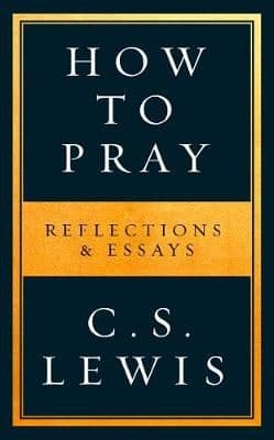 How to Pray: Reflections & Essays by C.S. Lewis