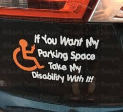 If You Want My Parking Space, Take My Disability With It  -  Choice Of Colour For Wheelchair & Writing